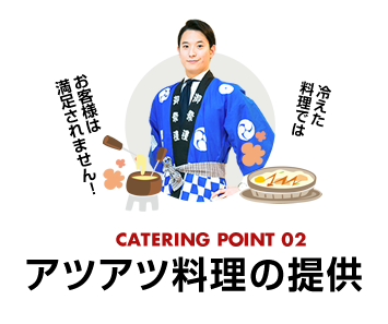 catering point02 アツアツ料理の提供 冷えた料理ではお客様は満足されません!